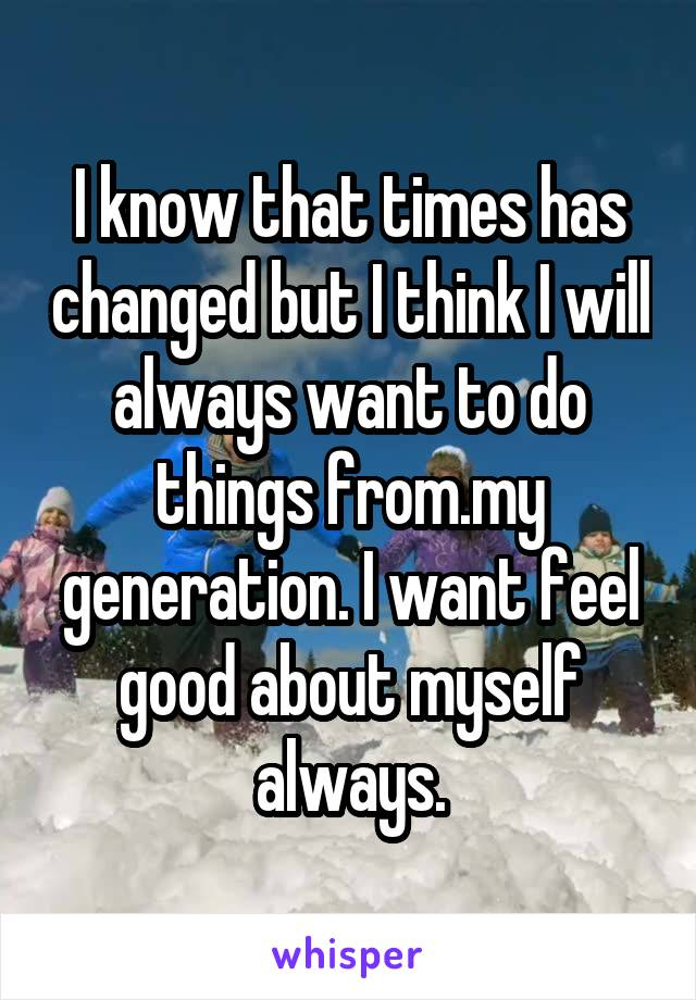 I know that times has changed but I think I will always want to do things from.my generation. I want feel good about myself always.