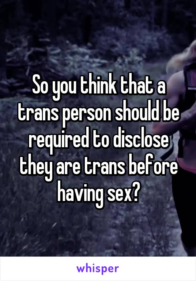 So you think that a trans person should be required to disclose they are trans before having sex?