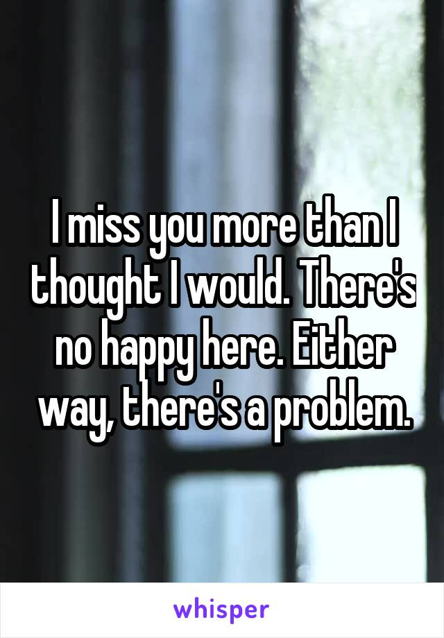 I miss you more than I thought I would. There's no happy here. Either way, there's a problem.