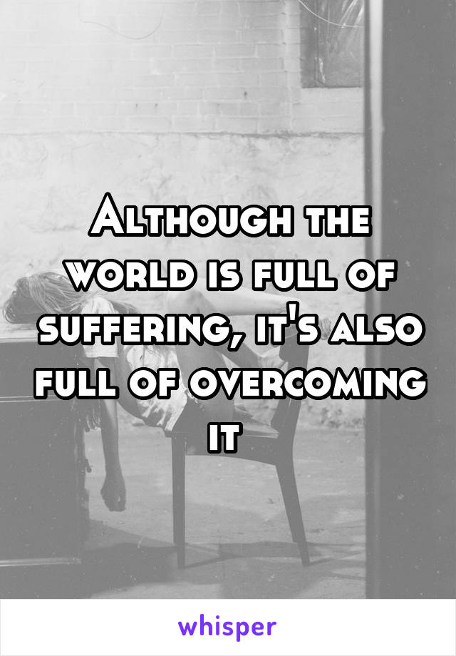 Although the world is full of suffering, it's also full of overcoming it