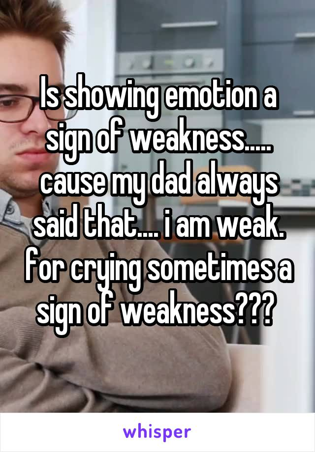 Is showing emotion a sign of weakness..... cause my dad always said that.... i am weak. for crying sometimes a sign of weakness???