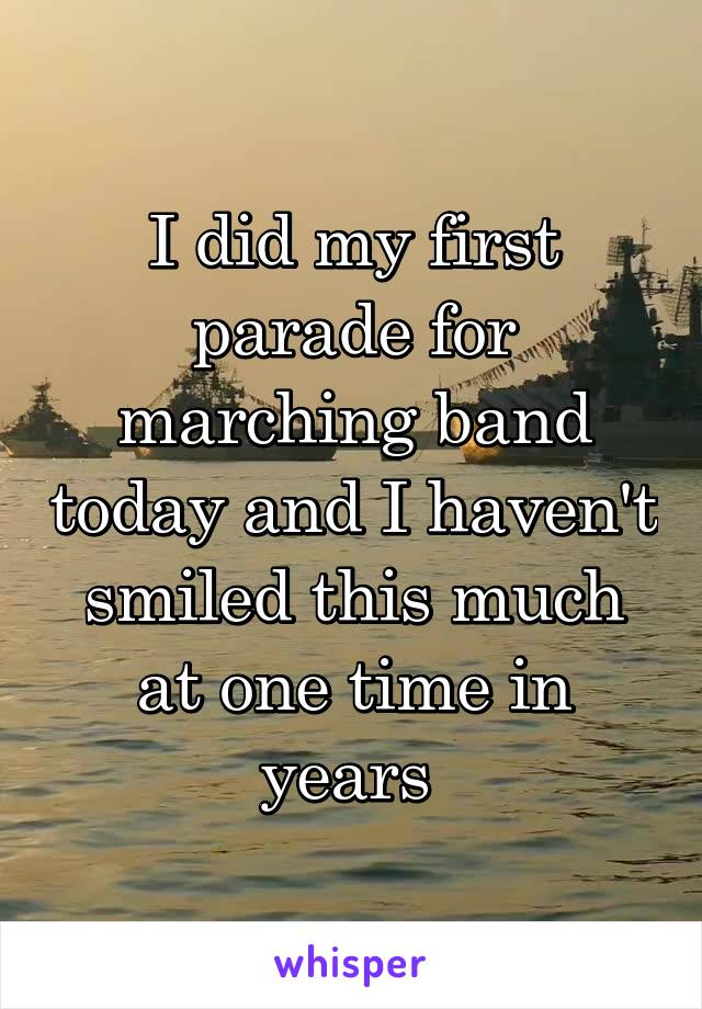 I did my first parade for marching band today and I haven't smiled this much at one time in years