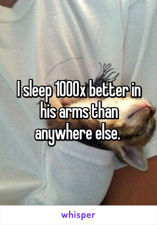 I sleep 1000x better in his arms than anywhere else.