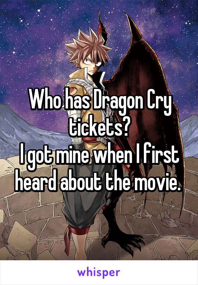 Who has Dragon Cry tickets? I got mine when I first heard about the movie.