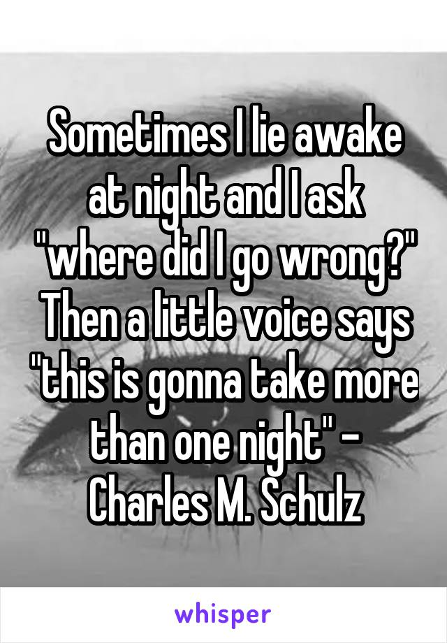 """Sometimes I lie awake at night and I ask """"where did I go wrong?"""" Then a little voice says """"this is gonna take more than one night"""" - Charles M. Schulz"""
