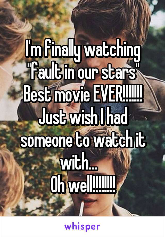 """I'm finally watching """"fault in our stars"""" Best movie EVER!!!!!!! Just wish I had someone to watch it with...    Oh well!!!!!!!!"""