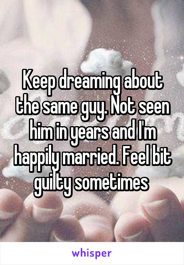 Keep dreaming about the same guy. Not seen him in years and I'm happily married. Feel bit guilty sometimes