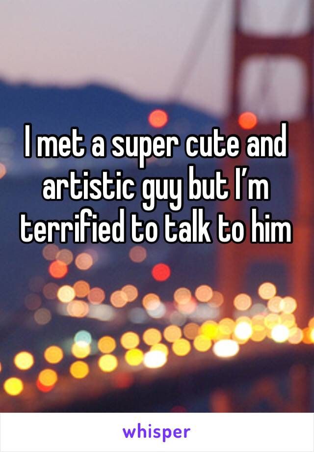 I met a super cute and artistic guy but I'm terrified to talk to him