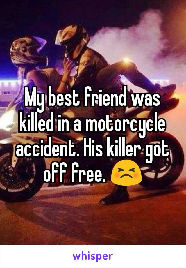 My best friend was killed in a motorcycle accident. His killer got off free. 😣