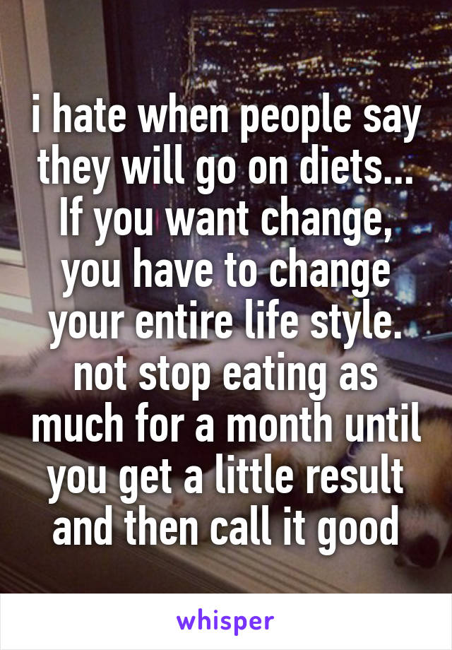 i hate when people say they will go on diets... If you want change, you have to change your entire life style. not stop eating as much for a month until you get a little result and then call it good