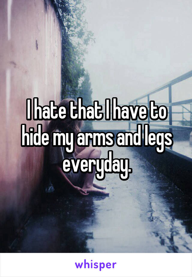I hate that I have to hide my arms and legs everyday.