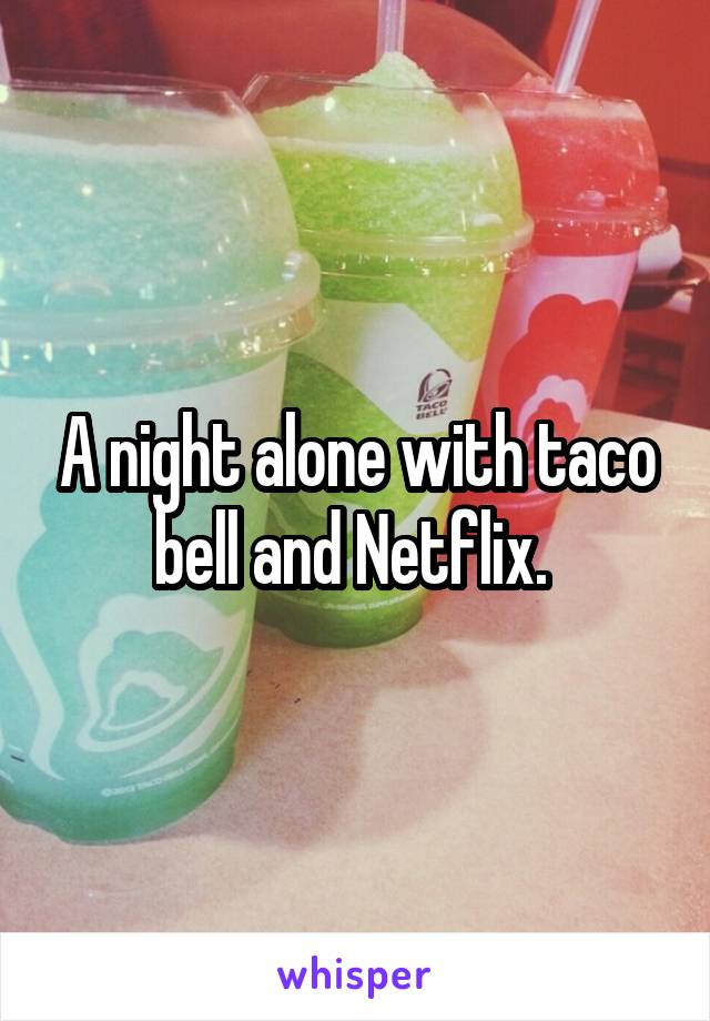 A night alone with taco bell and Netflix.
