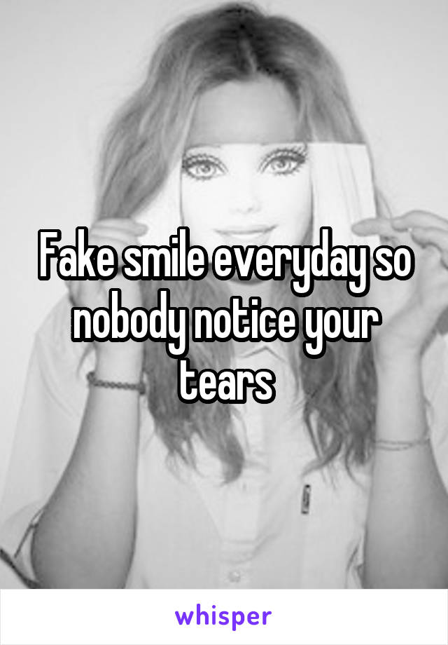 Fake smile everyday so nobody notice your tears
