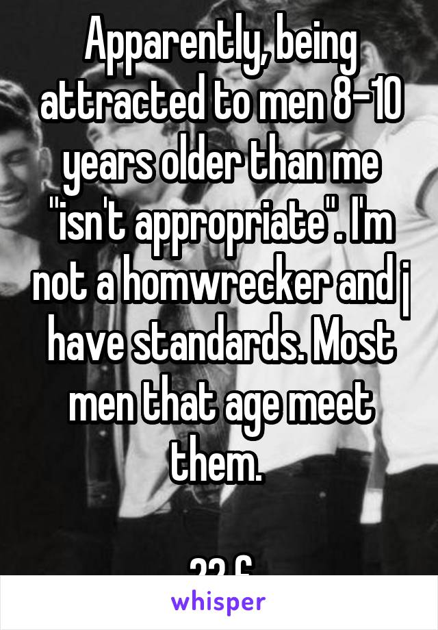 """Apparently, being attracted to men 8-10 years older than me """"isn't appropriate"""". I'm not a homwrecker and j have standards. Most men that age meet them.   22 f"""
