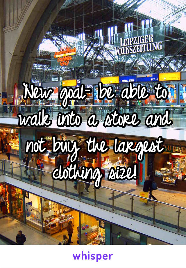 New goal- be able to walk into a store and not buy the largest clothing size!