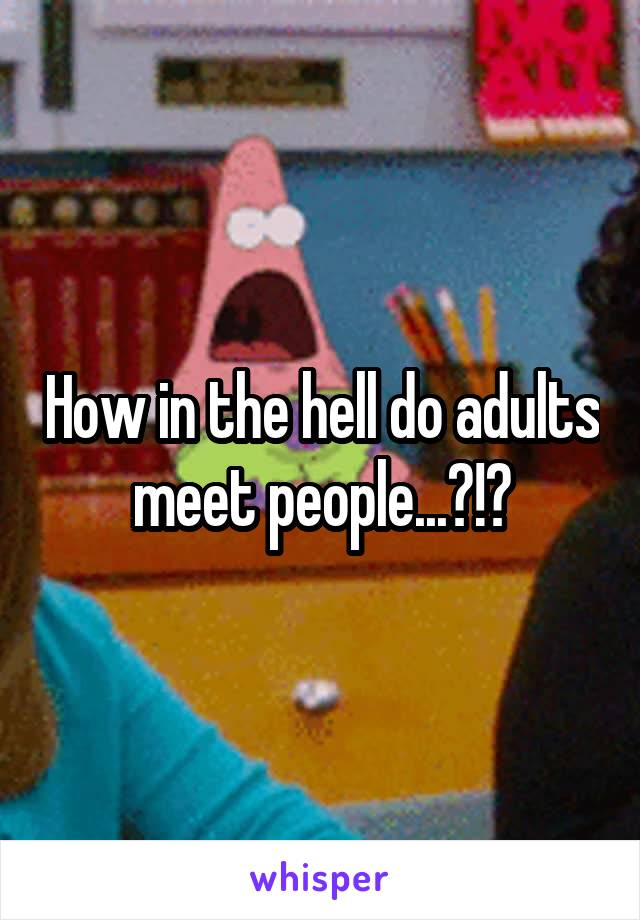 How in the hell do adults meet people...?!?
