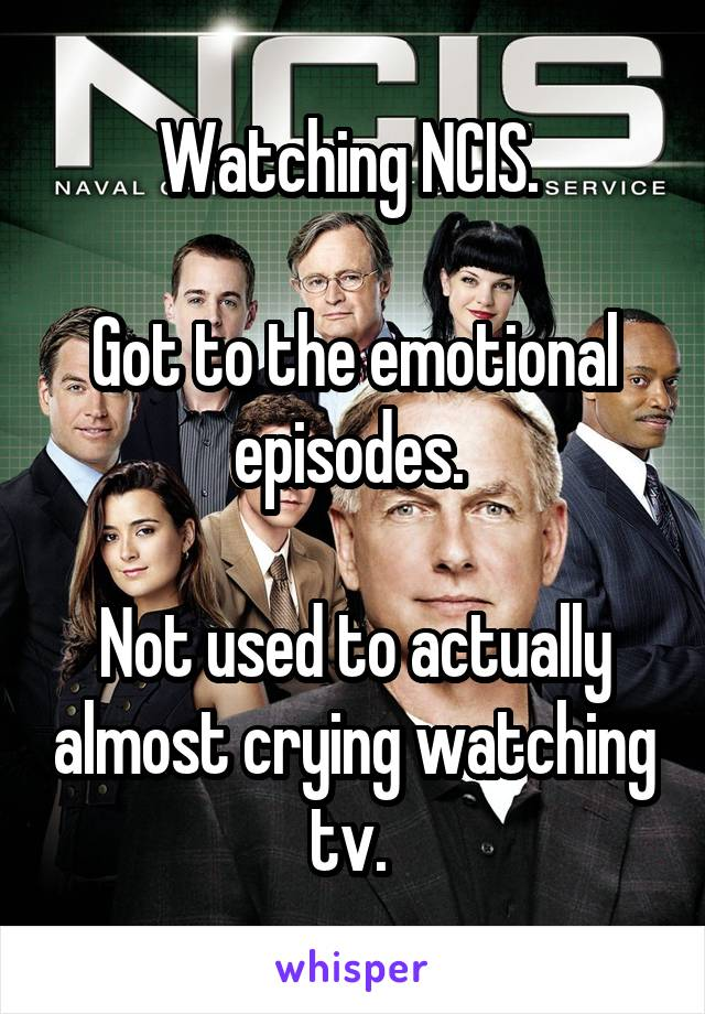 Watching NCIS.    Got to the emotional episodes.    Not used to actually almost crying watching tv.