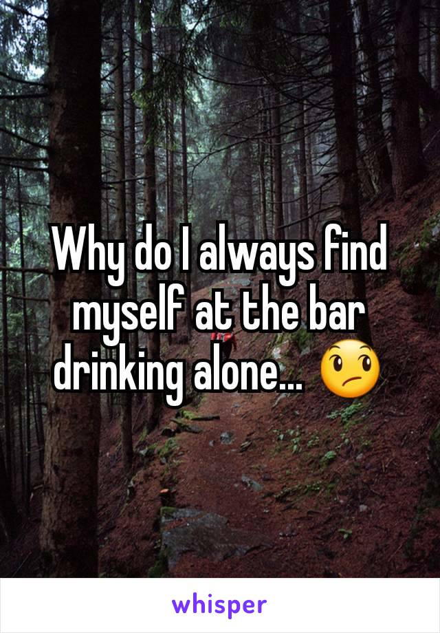 Why do I always find myself at the bar drinking alone... 😞