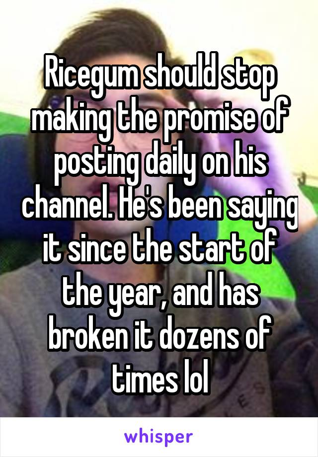 Ricegum should stop making the promise of posting daily on his channel. He's been saying it since the start of the year, and has broken it dozens of times lol