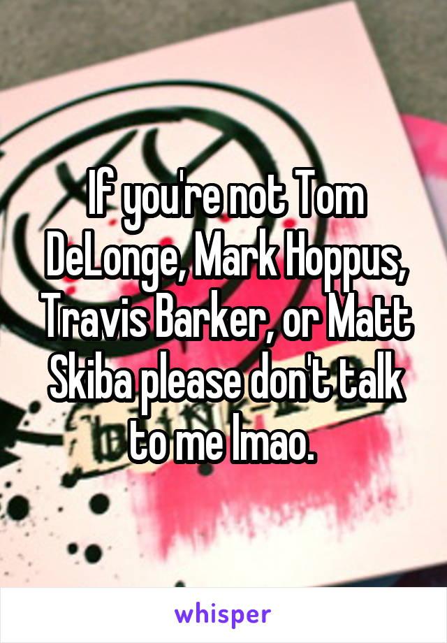 If you're not Tom DeLonge, Mark Hoppus, Travis Barker, or Matt Skiba please don't talk to me lmao.