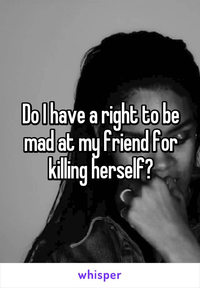 Do I have a right to be mad at my friend for killing herself?