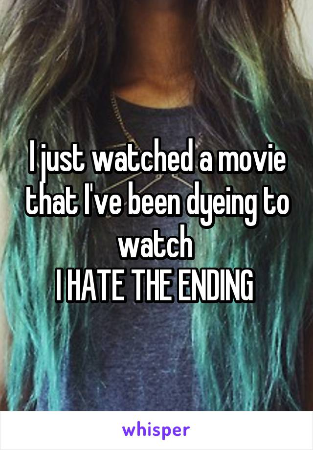 I just watched a movie that I've been dyeing to watch  I HATE THE ENDING