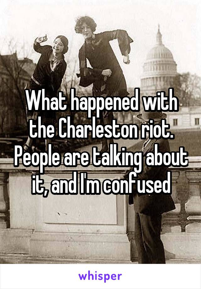 What happened with the Charleston riot. People are talking about it, and I'm confused