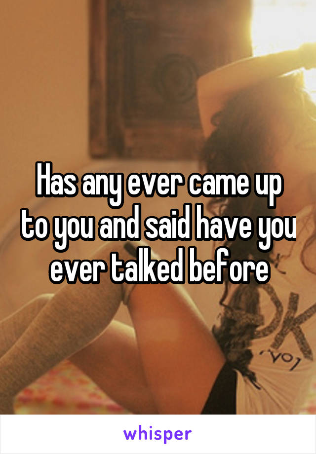 Has any ever came up to you and said have you ever talked before