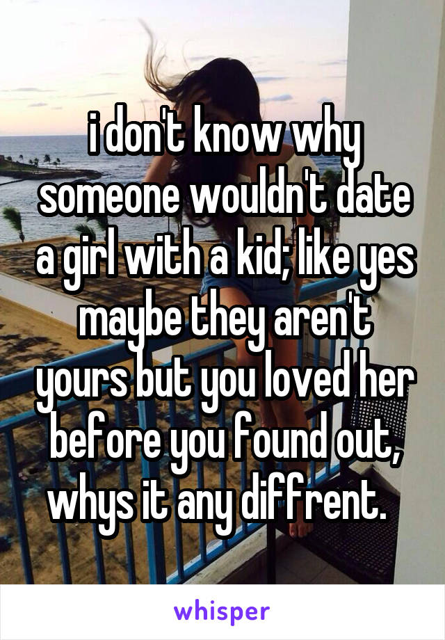 i don't know why someone wouldn't date a girl with a kid; like yes maybe they aren't yours but you loved her before you found out, whys it any diffrent.