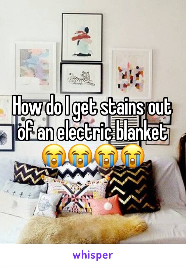 How do I get stains out of an electric blanket 😭😭😭😭