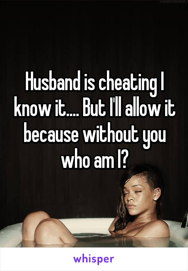 Husband is cheating I know it.... But I'll allow it because without you who am I?
