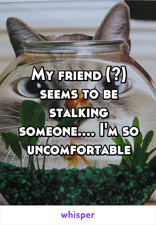 My friend (?) seems to be stalking someone.... I'm so uncomfortable