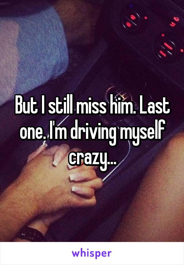 But I still miss him. Last one. I'm driving myself crazy...