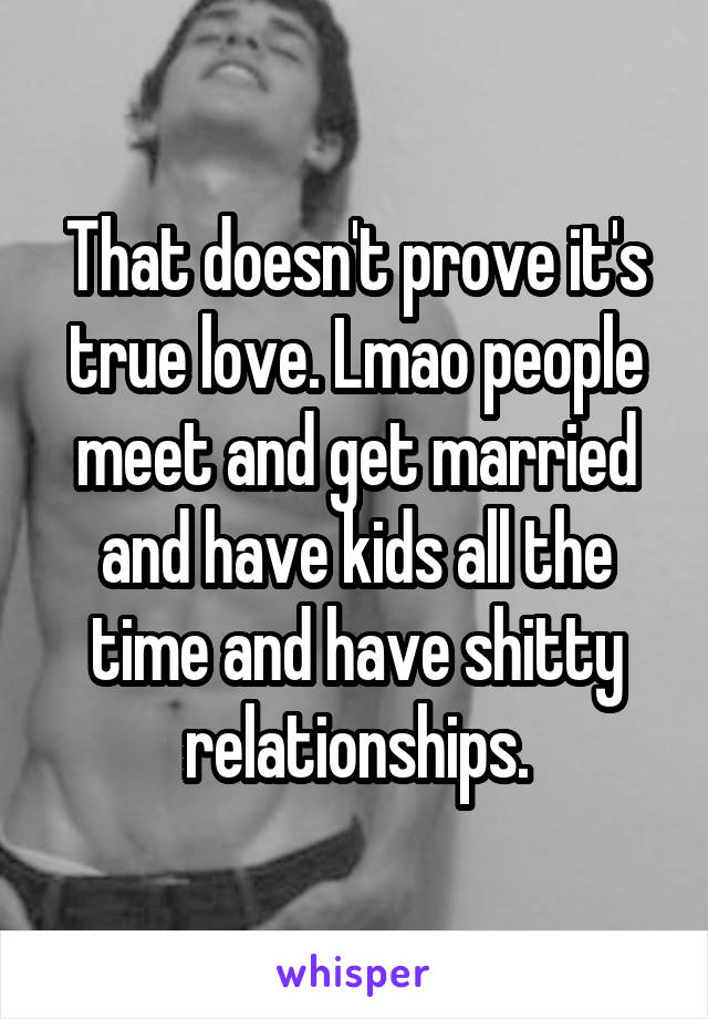 That doesn't prove it's true love. Lmao people meet and get married and have kids all the time and have shitty relationships.