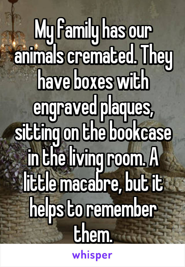 My family has our animals cremated. They have boxes with engraved plaques, sitting on the bookcase in the living room. A little macabre, but it helps to remember them.