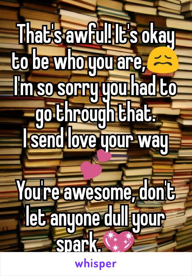 That's awful! It's okay to be who you are,😖 I'm so sorry you had to go through that. I send love your way💕 You're awesome, don't let anyone dull your spark.💖