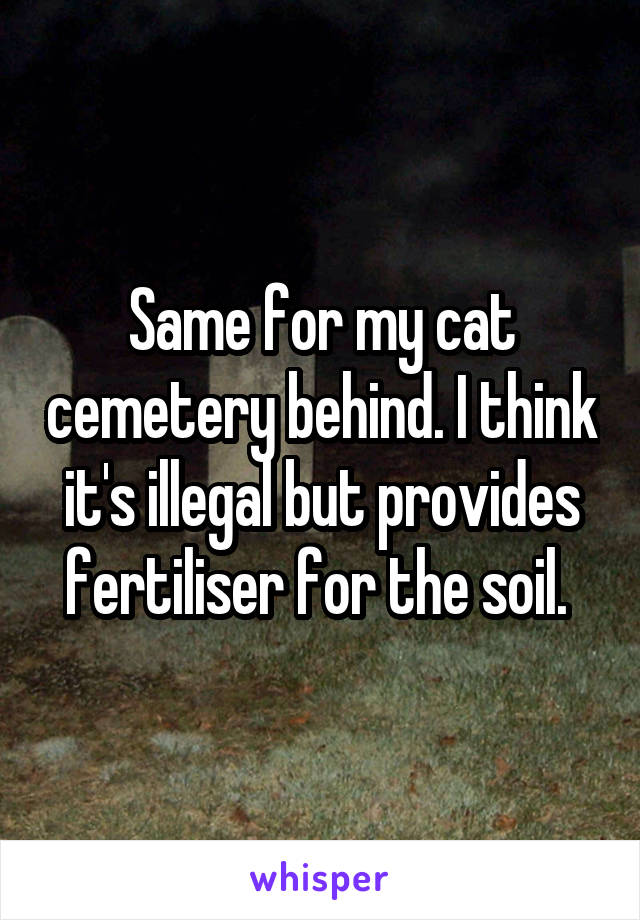 Same for my cat cemetery behind. I think it's illegal but provides fertiliser for the soil.