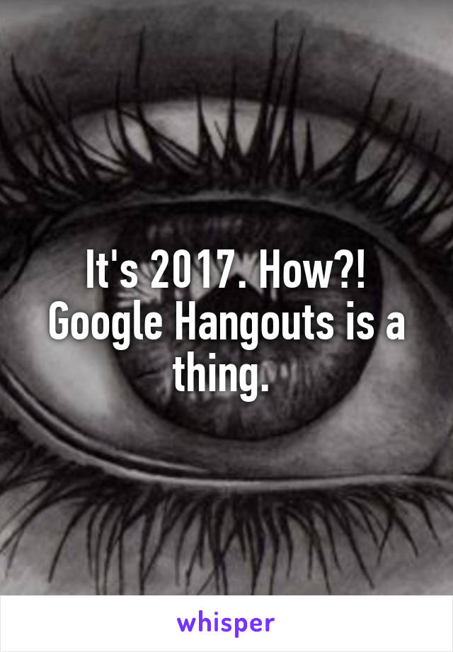 It's 2017. How?! Google Hangouts is a thing.