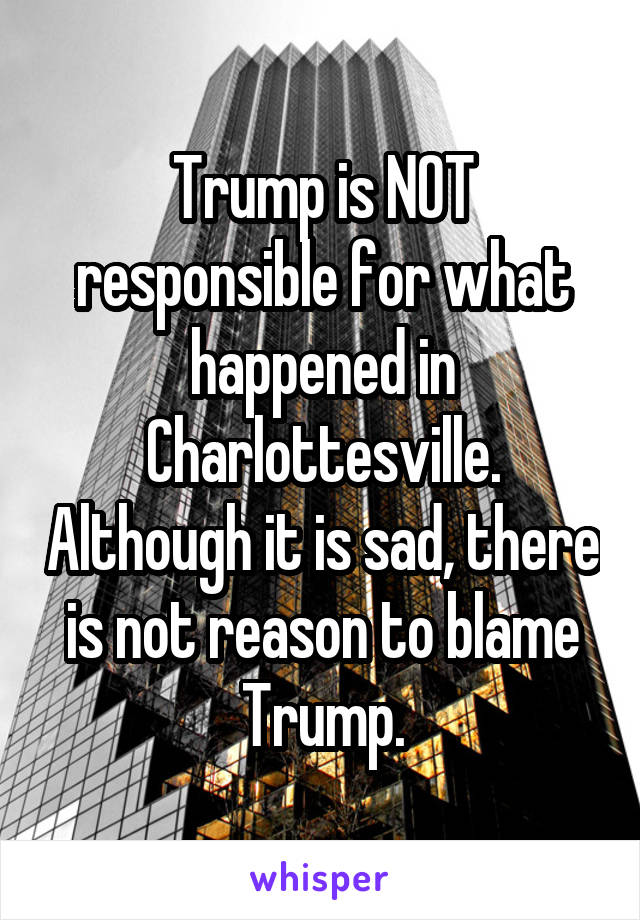 Trump is NOT responsible for what happened in Charlottesville. Although it is sad, there is not reason to blame Trump.
