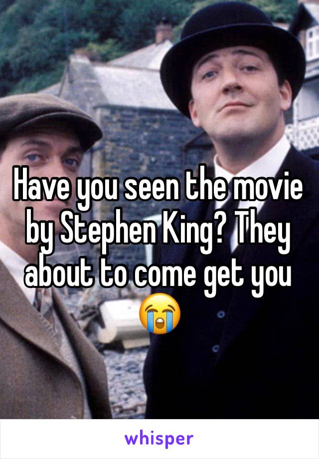 Have you seen the movie by Stephen King? They about to come get you 😭