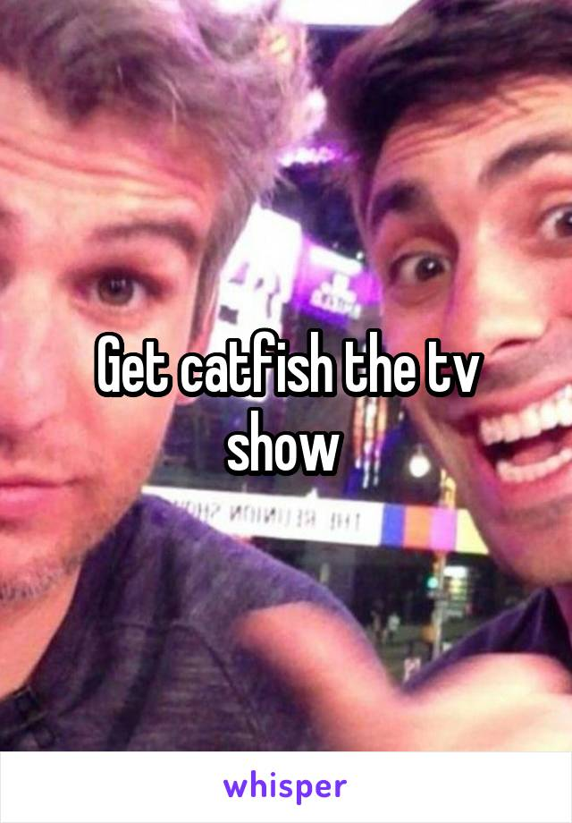 Get catfish the tv show