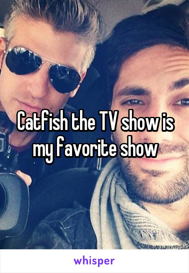 Catfish the TV show is my favorite show