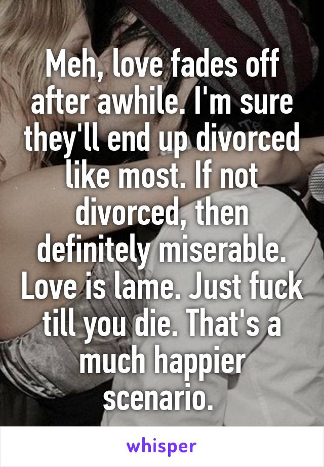 Meh, love fades off after awhile. I'm sure they'll end up divorced like most. If not divorced, then definitely miserable. Love is lame. Just fuck till you die. That's a much happier scenario.