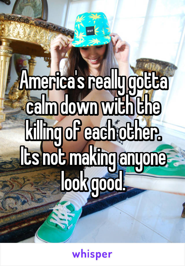 America's really gotta calm down with the killing of each other. Its not making anyone look good.