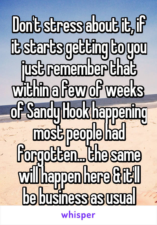 Don't stress about it, if it starts getting to you just remember that within a few of weeks  of Sandy Hook happening most people had forgotten... the same will happen here & it'll be business as usual