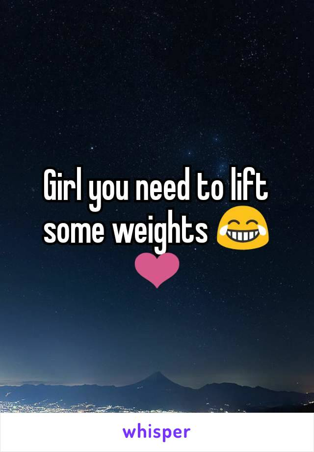 Girl you need to lift some weights 😂❤️