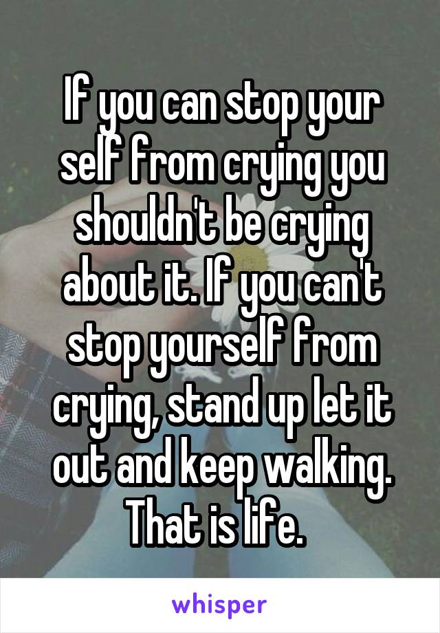 If you can stop your self from crying you shouldn't be crying about it. If you can't stop yourself from crying, stand up let it out and keep walking. That is life.