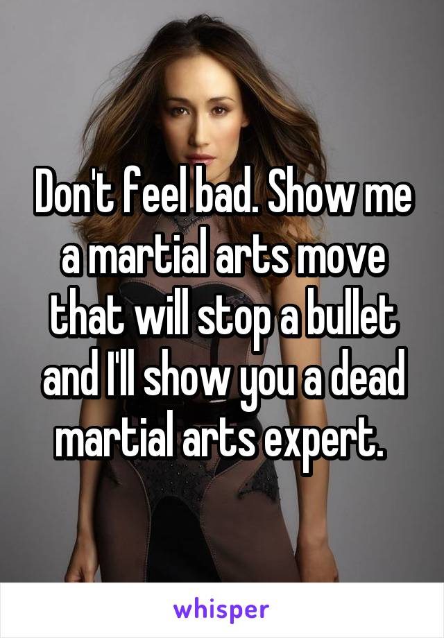 Don't feel bad. Show me a martial arts move that will stop a bullet and I'll show you a dead martial arts expert.