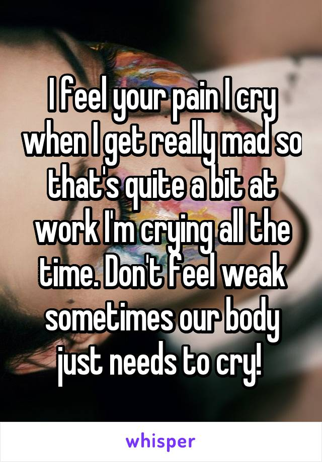 I feel your pain I cry when I get really mad so that's quite a bit at work I'm crying all the time. Don't feel weak sometimes our body just needs to cry!
