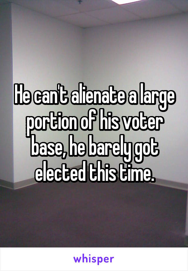 He can't alienate a large portion of his voter base, he barely got elected this time.